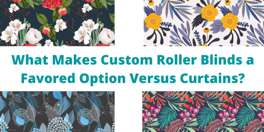 What makes Custom Roller Blinds a Favored Option Versus Curtains?